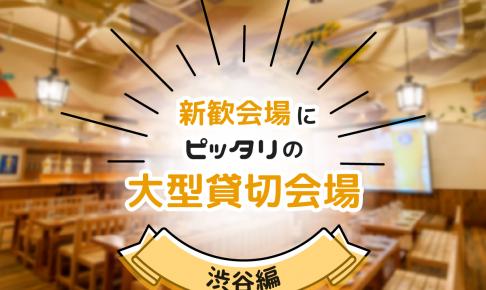 【特集記事】新歓会場にピッタリの大型貸切宴会場・渋谷編